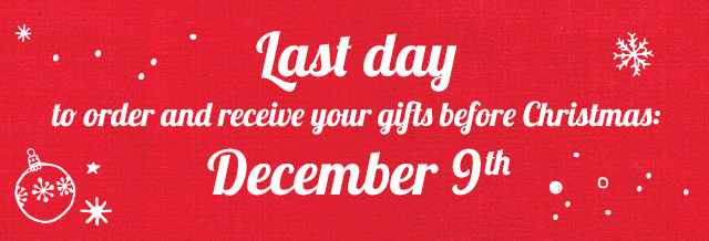 Last day to order and receive your gifts before Christmas, December 9th.
