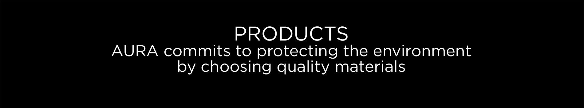 PRODUCTS. AURA commits to protecting the environment by choosing quality materials