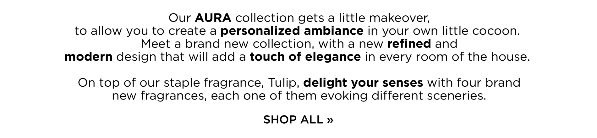 Our AURA collection gets a little makeover, to allow you to create a personalized ambiance in your own little cocoon. Meet a brand new collection, with a new refined and modern design that will add a touch of elegance in every room of the house. On top of our staple fragrance, Tulip, delight your senses with four brand new fragrances, each one of them evoking different sceneries.