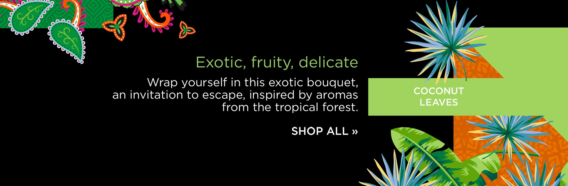 Exotic, fruity, delicate. Wrap yourself in this exotic bouquet, an invitation to escape, inspired by aromas from the tropical forest.